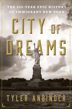 City of dreams : the 400-year epic history of immigrant New York / Tyler Anbinder.