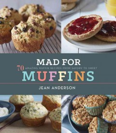 Mad for muffins : 70 amazing muffin recipes from savory to sweet / Jean Anderson ; photographs by Jason Wyche.