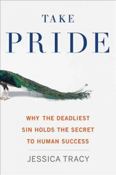 Take pride : why the deadliest sin holds the secret to human success / Jessica Tracy.