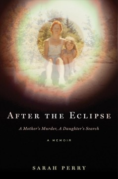 After the eclipse : a mother's murder, a daughter's search / Sarah Perry.
