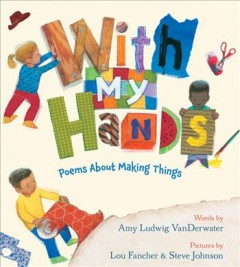 With my hands : poems about making things / Amy Ludwig VanDerwater ; illustrated by Lou Fancher & Steve Johnson.