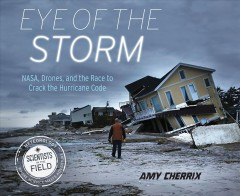 Eye of the storm : NASA, drones, and the race to crack the hurricane code / Amy Cherrix. - Amy Cherrix.