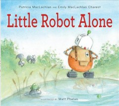 Little Robot alone /  by Patricia MacLachlan and Emily MacLachlan Charest ; illustrated by Matt Phelan. - by Patricia MacLachlan and Emily MacLachlan Charest ; illustrated by Matt Phelan.
