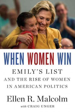 When women win : EMILY's list and the rise of women in American politics / Ellen R. Malcolm with Craig Unger.