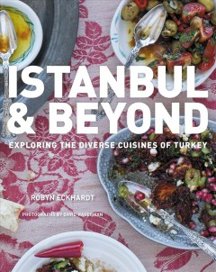 Istanbul & beyond : exploring the diverse cuisines of Turkey / Robyn Eckhardt ; photographs by David Hagerman.
