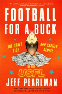 Football for a buck : the crazy rise and crazier demise of the USFL / Jeff Pearlman.