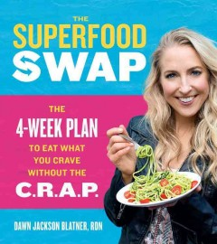 The superfood swap : the 4-week plan to eat what you crave without the C.R.A.P. / Dawn Jackson Blatner, R.D.N., with Cindy Kuzma ; food photographs by Tina Rupp.