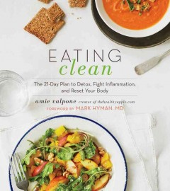 Eating clean : the 21-day plan to detox, fight inflammation, and reset your body / Amie Valpone ; foreword by Mark Hyman, M.D. ; photography by Lauren Volo.