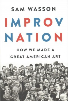 Improv nation : how we made a great American art / Sam Wasson.