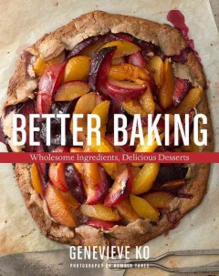 Better baking : wholesome ingredients, delicious desserts / Genevieve Ko ; photography by Romulo Yanes. - Genevieve Ko ; photography by Romulo Yanes.