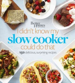 Better homes and gardens I didn't know my slow cooker could do that : 150 delicious, surprising recipes / editor: Jan Miller. - editor: Jan Miller.