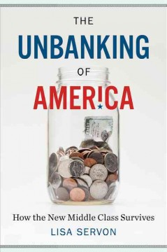 The unbanking of America : how the new middle class survives / Lisa Servon.