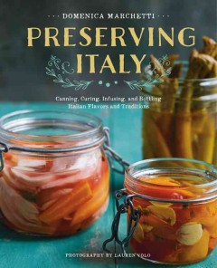 Preserving Italy : canning, curing, infusing, and bottling Italian flavors and traditions / Domenica Marchetti ; photography by Lauren Volo.