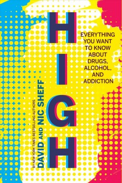 High : everything you want to know about drugs, alcohol, and addiction / David Sheff and Nic Sheff. - David Sheff and Nic Sheff.