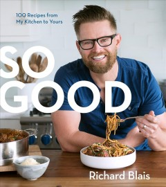 So good : 100 recipes from my kitchen to yours / Richard Blais with Mary Goodbody ; photography by Evan Sung. - Richard Blais with Mary Goodbody ; photography by Evan Sung.