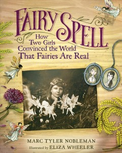 Fairy spell : how two girls convinced the world that fairies are real / Marc T. Nobleman, Eliza Wheeler. - Marc T. Nobleman, Eliza Wheeler.