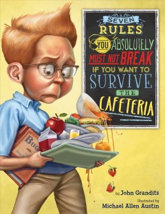 Seven rules you absolutely must not break if you want to survive the cafeteria /  by John Grandits ; illustrated by Michael Allen Austin. - by John Grandits ; illustrated by Michael Allen Austin.