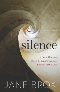 Silence : a social history of one of the least understood elements of our lives / Jane Brox.