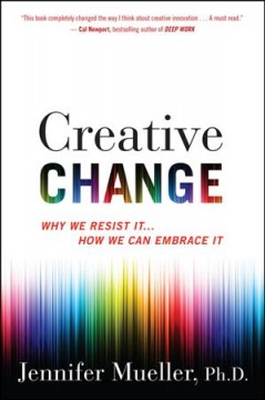 Creative change : why we resist it-- how we can embrace it / Jennifer Mueller. - Jennifer Mueller.
