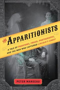 The apparitionists : a tale of phantoms, fraud, photography, and the man who captured Lincoln's ghost / Peter Manseau.