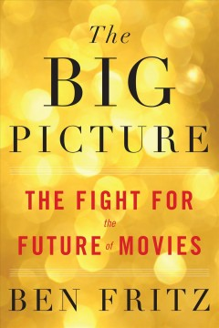 The big picture : the fight for the future of movies / Ben Fritz.