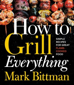 How to grill everything : simple recipes for great flame-cooked food / Mark Bittman ; photography by Chritina Holmes. - Mark Bittman ; photography by Chritina Holmes.
