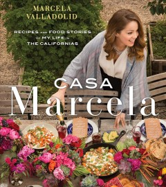 Casa Marcela : recipes and food stories of my life in the Californias / Marcela Valladolid ; foreword by Geoffrey Zakarian ; photography by Coral Von Zumwalt.