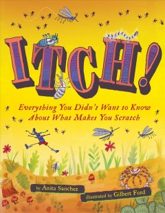 Itch! : everything you didn't want to know about what makes you scratch / by Anita Sanchez ; illustrated by Gilbert Ford. - by Anita Sanchez ; illustrated by Gilbert Ford.