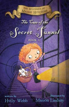 The case of the secret tunnel /  written by Holly Webb ; illustrated by Marion Lindsay.