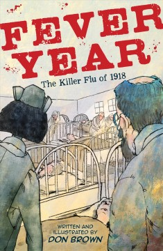 Fever year : the killer flu of 1918 : a tragedy in three acts / written and illustrated by Don Brown. - written and illustrated by Don Brown.