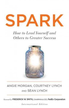 Spark : how to lead yourself and others to greater success / Angela Morgan, Courtney Lynch and Sean Lynch.