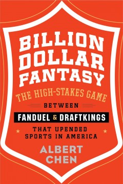 Billion dollar fantasy : the high-stakes game between FanDuel & DraftKings that upended sports in America / Albert Chen. - Albert Chen.