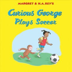 Curious George plays soccer /  Margaret and H.A. Rey ; written by Monica Perez ; illustrated in the style of H. A. Rey by Anna Grossnickle Hines. - Margaret and H.A. Rey ; written by Monica Perez ; illustrated in the style of H. A. Rey by Anna Grossnickle Hines.
