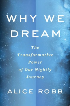 Why we dream : the transformative power of our nightly journey / Alice Robb. - Alice Robb.