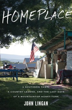 Homeplace : a Southern town, a country legend, and the last days of a mountaintop honky-tonk / John Lingan.