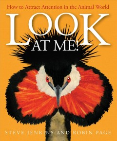 Look at me! : how to attract attention in the animal world / Steve Jenkins and Robin Page. - Steve Jenkins and Robin Page.