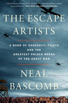 The escape artists : a band of daredevil pilots and the greatest prison break of the Great War / Neal Bascomb. - Neal Bascomb.