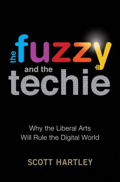 The fuzzy and the techie : why the liberal arts will rule the digital world / Scott Hartley.