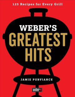Weber's greatest hits /  Jamie Purviance ; photography by Ray Kachatorian.
