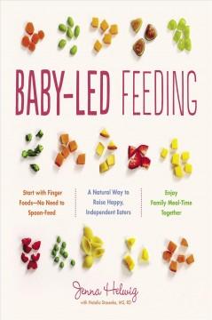 Baby-led feeding : a natural way to raise happy, independent eaters / Jenna Helwig with Natalia Stasenko, MS, RD.