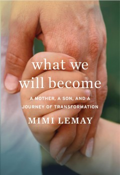 What we will become : a mother, a son, and a journey of transformation / Mimi Lemay.