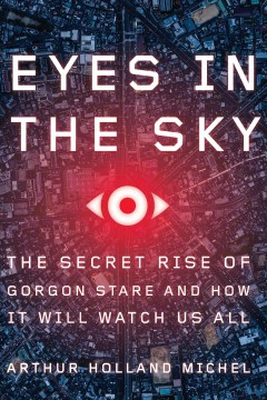 Eyes in the sky : the secret rise of Gorgon Stare and how it will watch us all / Arthur Holland Michel. - Arthur Holland Michel.