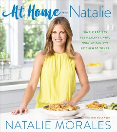At home with Natalie : simple recipes for healthy living from my family's kitchen to yours / Natalie Morales ; with Ann Volkwein ; photography by Alanna Hale. - Natalie Morales ; with Ann Volkwein ; photography by Alanna Hale.
