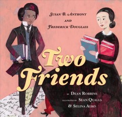 Two friends : Susan B. Anthony and Frederick Douglass / written by Dean Robbins ; illustrated by Sean Qualls & Selina Alko.