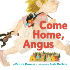 Come home, Angus /  by Patrick Downes ; illustrated by Boris Kulikov. - by Patrick Downes ; illustrated by Boris Kulikov.