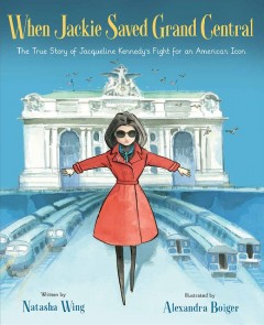 When Jackie saved Grand Central : the true story of Jacqueline Kennedy's fight for an American icon / written by Natasha Wing ; illustrated by Alexandra Boiger. - written by Natasha Wing ; illustrated by Alexandra Boiger.