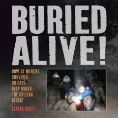 Buried alive! : how 33 miners survived 69 days deep under the Chilean desert / Elaine Scott. - Elaine Scott.