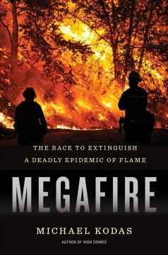 Megafire : the race to extinguish a deadly epidemic of flame / Michael Kodas.