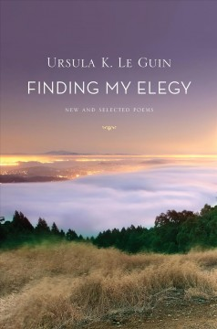 Finding my elegy : new and selected poems 1960-2010 / Ursula K. Le Guin.