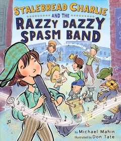Stalebread Charlie and the Razzy Dazzy Spasm Band /  by Michael James Mahin ; illustrated by Don Tate. - by Michael James Mahin ; illustrated by Don Tate.